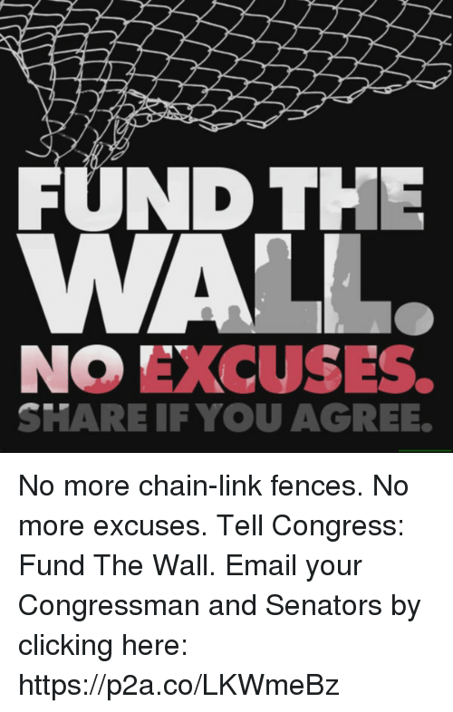 Share If You Agree: FUND THE  NO EXCUSES.  SHARE IF YOU AGREE. No more chain-link fences. No more excuses.  Tell Congress: Fund The Wall.  Email your Congressman and Senators by clicking here: https://p2a.co/LKWmeBz