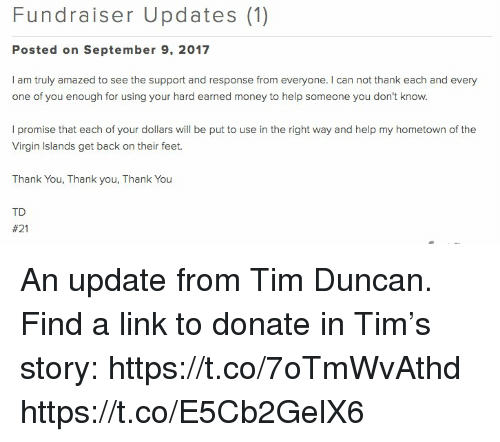Memes, Money, and Tim Duncan: Fundraiser Updates (1)  Posted on September 9, 2017  l am truly amazed to see the support and response from everyone. I can not thank each and every  one of you enough for using your hard earned money to help someone you don't know.  l promise that each of your dollars will be put to use in the right way and help my hometown of the  Virgin Islands get back on their feet.  Thank You, Thank you, Thank You  TD  An update from Tim Duncan. Find a link to donate in Tim's story: https://t.co/7oTmWvAthd https://t.co/E5Cb2GelX6