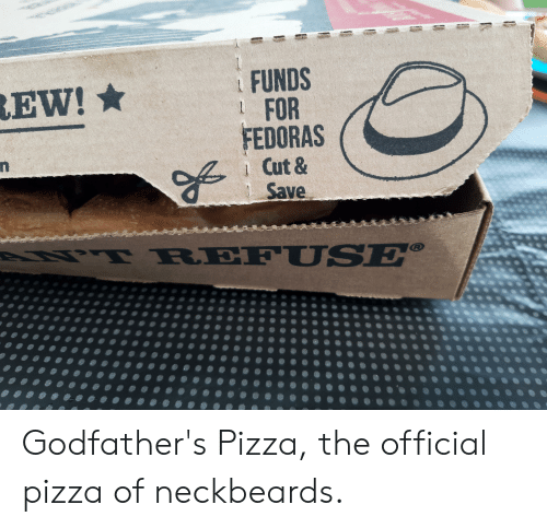 godfathers: FUNDS  1 FOR  FEDORAS  1 Cut &  Save  EW!  LNT REFU SE® Godfather's Pizza, the official pizza of neckbeards.
