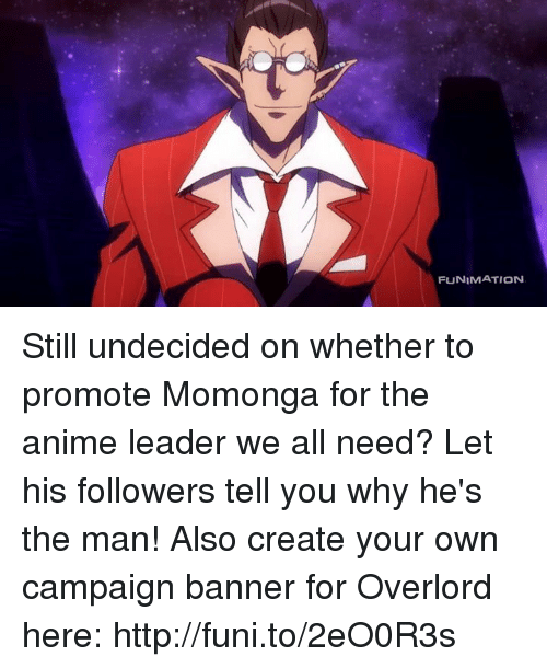 funy: FUNIMATION Still undecided on whether to promote Momonga for the anime leader we all need? Let his followers tell you why he's the man! Also create your own campaign banner for Overlord here: http://funi.to/2eO0R3s