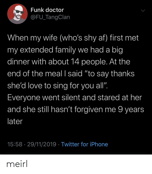 "Hasnt: Funk doctor  @FU_TangClan  When my wife (who's shy af) first met  my extended family we had a big  dinner with about 14 people. At the  end of the meal I said ""to say thanks  she'd love to sing for you all"".  Everyone went silent and stared at her  and she still hasn't forgiven me 9 years  later  15:58 · 29/11/2019 · Twitter for iPhone meirl"