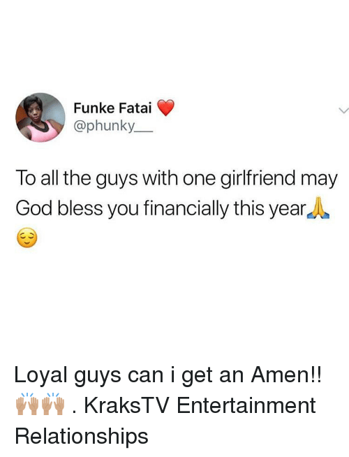 god bless you: Funke Fatai  @phunky  To all the guys with one girlfriend may  God bless you financially this yearA Loyal guys can i get an Amen!! 🙌🏽🙌🏽 . KraksTV Entertainment Relationships