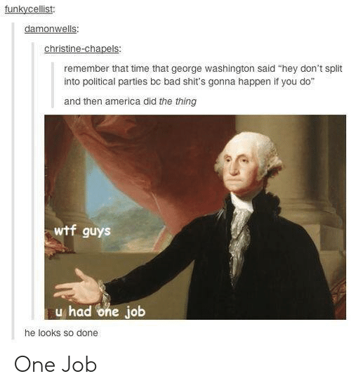 "political parties: funkycellist:  damonwells  christine-chapels:  remember that time that george washington said ""hey don't split  into political parties bc bad shit's gonna happen if you do""  and then america did the thing  wtf guys  u had one job  he looks so done One Job"