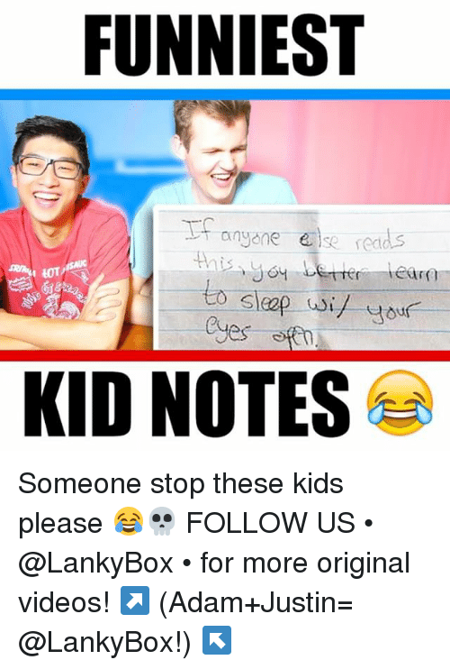 Memes, Videos, and Kids: FUNNIEST  anyone else  Eara  I LOT,  to wil your  Cyes  KID NOTES Someone stop these kids please 😂💀 FOLLOW US • @LankyBox • for more original videos! ↗️ (Adam+Justin= @LankyBox!) ↖️