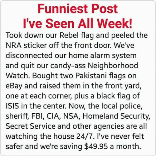 off-the-front: Funniest Post  I've Seen All Week!  Took down our Rebel flag and peeled the  NRA sticker off the front door. We've  disconnected our home alarm system  and quit our candy-ass Neighborhood  Watch. Bought two Pakistani flags on  eBay and raised them in the front yard,  one at each corner, plus a black flag of  ISIS in the center. Now, the local police,  sheriff, FBI, CIA, NSA, Homeland Security,  Secret Service and other agencies are all  watching the house 24/7. I've never felt  safer and we're saving $49.95 a month.