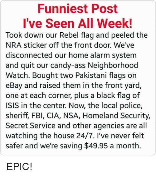 off-the-front: Funniest Post  I've Seen All Week!  Took down our Rebel flag and peeled the  NRA sticker off the front door. We've  disconnected our home alarm system  and quit our candy-ass Neighborhood  Watch. Bought two Pakistani flags on  eBay and raised them in the front yard,  one at each corner, plus a black flag of  ISIS in the center. Now, the local police,  sheriff, FBI, CIA, NSA, Homeland Security,  Secret Service and other agencies are all  watching the house 24/7. I've never felt  safer and we're saving $49.95 a month. EPIC!