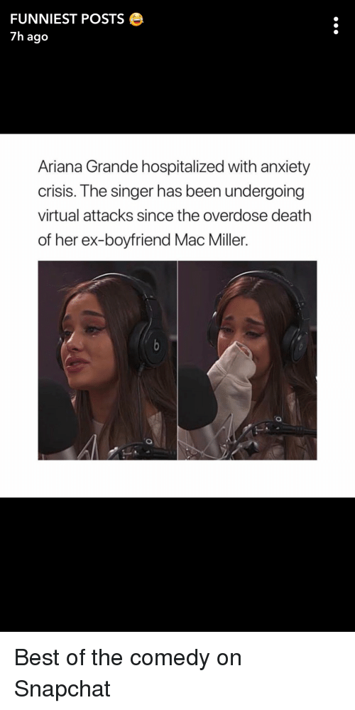 Ariana Grande, Mac Miller, and Snapchat: FUNNIEST POSTS e  7h ago  Ariana Grande hospitalized with anxiety  crisis. The singer has been undergoing  virtual attacks since the overdose death  of her ex-boyfriend Mac Miller.