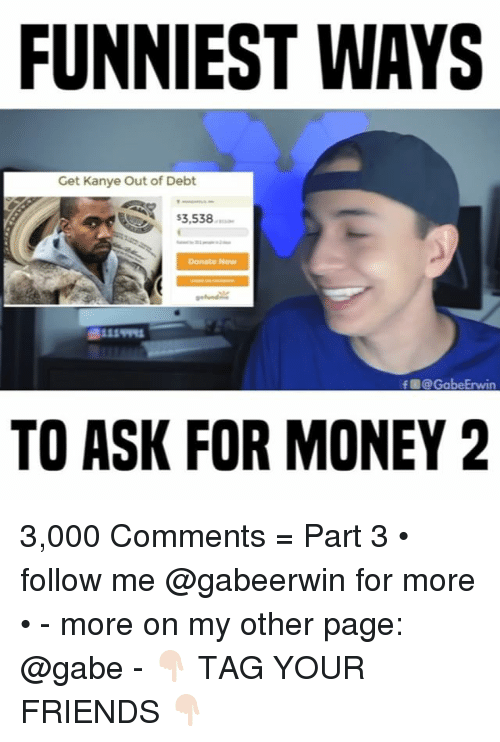 Friends, Kanye, and Memes: FUNNIEST WAYS  Get Kanye Out of Debt  $3,538  Donate Now  戲111  f @ GabeErwin  TO ASK FOR MONEY2 3,000 Comments = Part 3 • follow me @gabeerwin for more • - more on my other page: @gabe - 👇🏻 TAG YOUR FRIENDS 👇🏻