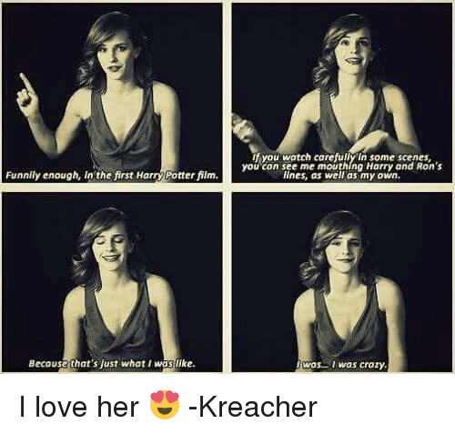 I Was Crazy: Funnily enough, in the first Harry Potter fim.  Because that's just what I wasilke.  If you watch carefullyin Sonne scenes,  you con see me mouthlng Harry and Ron's  lines, as well as my own.  Was I was crazy I love her 😍  -Kreacher