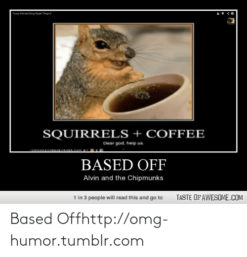 Dear God Help: Funny Animats Doing Spid Thngs 6  SQUIRRELS + COFFEE  Dear god, help us.  1OAHAECHERUROEROOH BY  BASED OFF  Alvin and the Chipmunks  1 in 3 people will read this and go to  TASTE OF AWESOME.COM Based Offhttp://omg-humor.tumblr.com