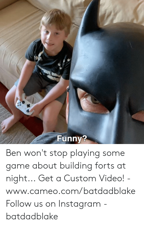 Wont Stop: Funny? Ben won't stop playing some game about building forts at night... Get a Custom Video! - www.cameo.com/batdadblake Follow us on Instagram - batdadblake