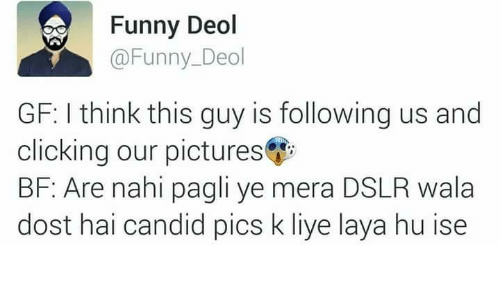 candids: Funny Deol  @Funny Deol  GF: think this guy is following us and  clicking our pictures  BF: Are nahi pagli ye mera DSLR wala  dost hai candid pics k liye laya hu ise