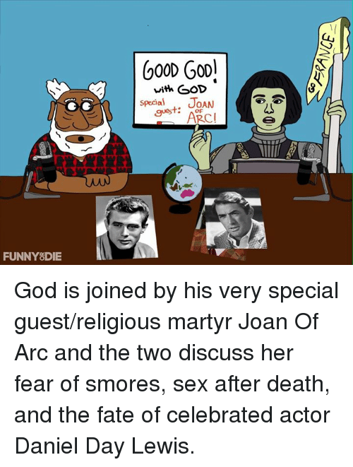 Dank, Fate, and Daniel Day Lewis: FUNNY DIE  600 GOD!  with GOD  special  JOAN  guest:  ARCI God is joined by his very special guest/religious martyr Joan Of Arc and the two discuss her fear of smores, sex after death, and the fate of celebrated actor Daniel Day Lewis.