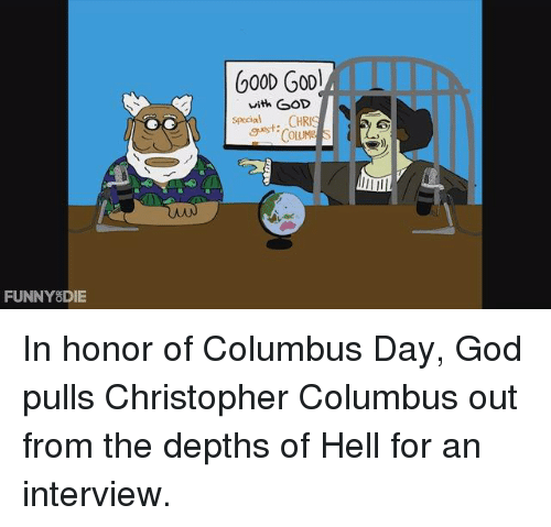 "Dank, Funny, and God: FUNNY DIE  600D Gool  with GOD  Special  guest: CHRI  ""CoLUME In honor of Columbus Day, God pulls Christopher Columbus out from the depths of Hell for an interview."
