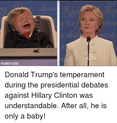 Baby, It's Cold Outside: FUNNY DIE Donald Trump's temperament during the presidential debates against Hillary Clinton was understandable. After all, he is only a baby!
