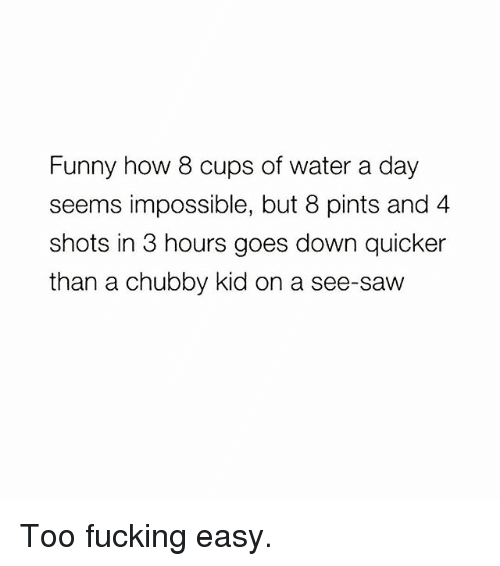 Fucking, Funny, and Memes: Funny how 8 cups of water a day  seems impossible, but 8 pints and 4  shots in 3 hours goes down quicker  than a chubby kid on a see-saw Too fucking easy.