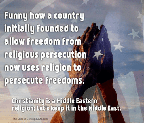 Let Keep: Funny how a country  initially founded to  allow Freedom  from  religious persecution  now uses religion to  persecute freedoms.  Christianity is a Middle Eastern  religion Let's keep it in the Middle East.  The Godless Inreligious/fb.com