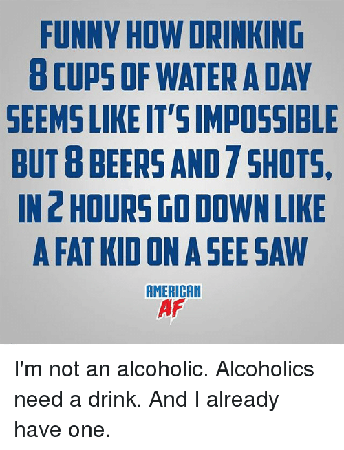 Drinking, Funny, and Memes: FUNNY HOW DRINKING  8 CUPS OF WATER A DAY  SEEMS LIKE IT'S IMPOSSIBLE  BUTB BEERS AND 7 SHOTS  IN 2 HOURS GO DOWN LIKE  A FAT KID ON A SEE SAW  AMERICAN I'm not an alcoholic. Alcoholics need a drink. And I already have one.