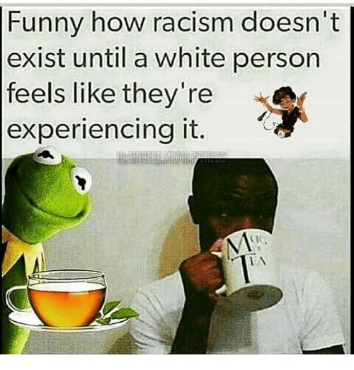 Memes, Racism, and 🤖: Funny how racism doesn't  exist until a white person  feels like they're  experiencing it.  N