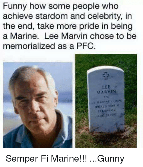 semper fi: Funny how some people who  achieve stardom and celebrity, in  the end, take more pride in being  a Marine. Lee Marvin chose to be  memorialized as a PFC.  LEE  MARVIN Semper Fi Marine!!! ...Gunny