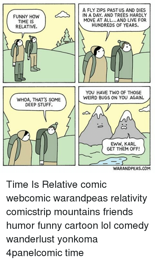 Friend Humor: FUNNY HOW  TIME IS  RELATIVE.  WHOA, THAT'S SOME  DEEP STUFF.  A FLY ZIPS PAST US AND DIES  IN A DAY. AND TREES HARDLY  MOVE AT ALL...AND LIVE FOR  HUNDREDS OF YEARS.  YOU HAVE TWO OF THOSE  WEIRD BUGS ON YOU AGAIN.  EWW, KARL  GET THEM OFF!  WARANDPEAS.COM Time Is Relative comic webcomic warandpeas relativity comicstrip mountains friends humor funny cartoon lol comedy wanderlust yonkoma 4panelcomic time