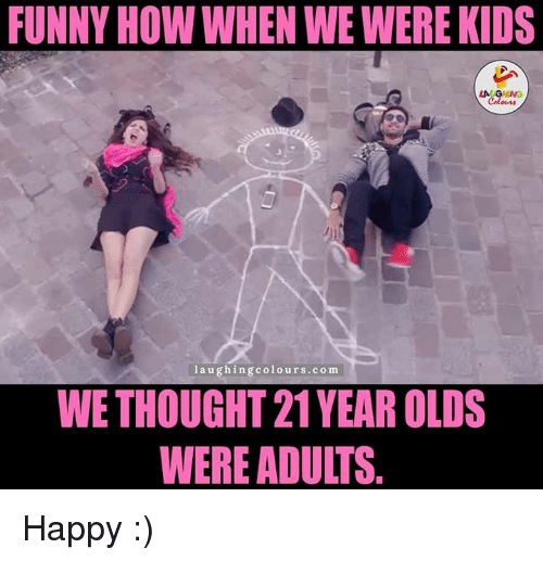 Gringe: FUNNY HOW WHEN WEWERE KIDS  LA GRING  laughing colours.com  WETHOUGHT 21YEAR OLDS  WERE ADUITS Happy :)