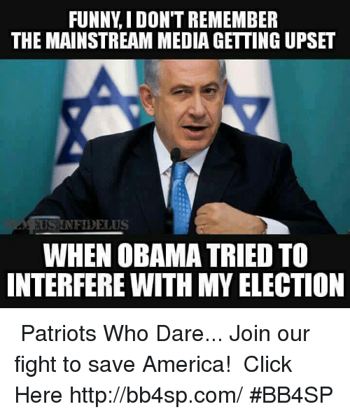 America, Click, and Memes: FUNNY IDON'T REMEMBER  THE MAINSTREAM MEDIA GETTING UPSET  US NFIDEIUS  WHEN OBAMA TRIED TO  INTERFERE WITH MY ELECTION ★★★ Patriots Who Dare... Join our fight to save America! ➠ Click Here http://bb4sp.com/ #BB4SP