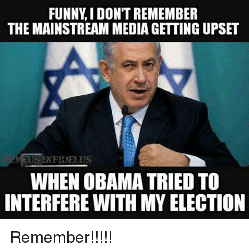 Funny, Memes, and Obama: FUNNY IDONT REMEMBER  THE MAINSTREAM MEDIAGETTING UPSET  US INFIDELUS  WHEN OBAMA TRIED TO  INTERFERE WITH MY ELECTION Remember!!!!!