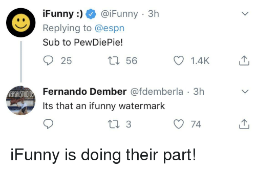 funny ifunny: Funny: @iFunny 3h  Replying to @espn  Sub to PewDiePie!  1.4K  Fernando Dember @fdemberla 3h  y 74  t 56  ERSAISTUDIO  Its that an ifunny watermark