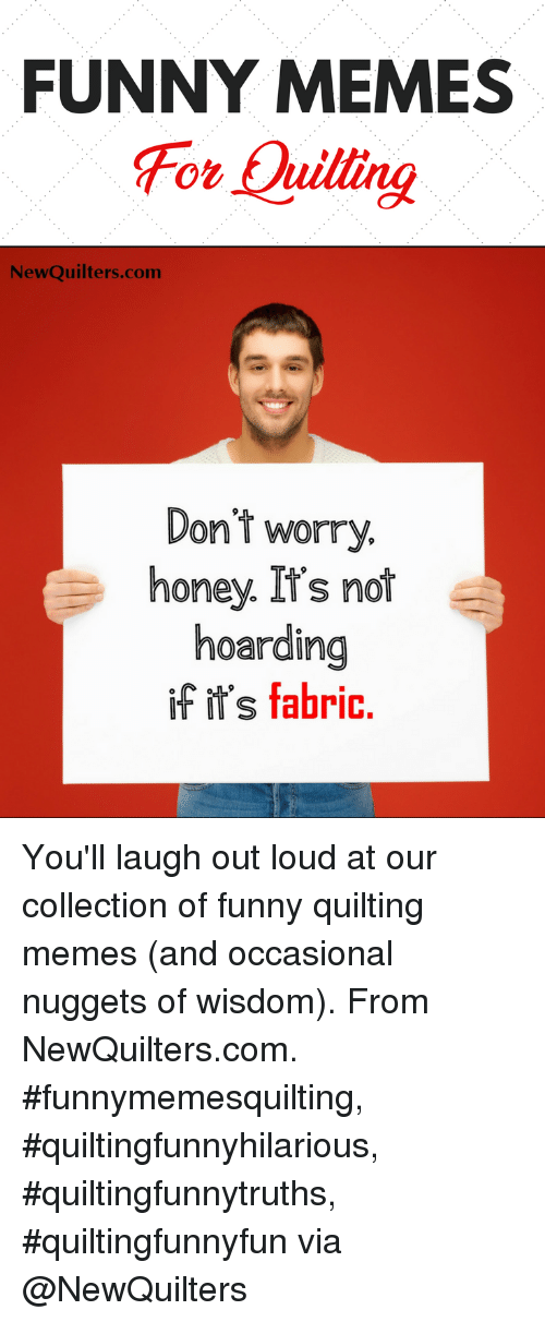 Collection Of Funny: FUNNY MEMES  For Quillng  NewQuilters.com  Dont worry.  honey. It's not  hoarding  if ir's fabric You'll laugh out loud at our collection of funny quilting memes (and occasional nuggets of wisdom). From NewQuilters.com. #funnymemesquilting, #quiltingfunnyhilarious, #quiltingfunnytruths, #quiltingfunnyfun via @NewQuilters