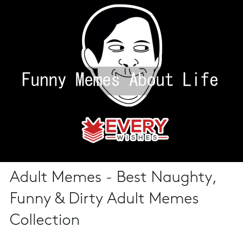 funny menes: Funny Menes About Life  EVERY  WItSlHIESS Adult Memes - Best Naughty, Funny & Dirty Adult Memes Collection