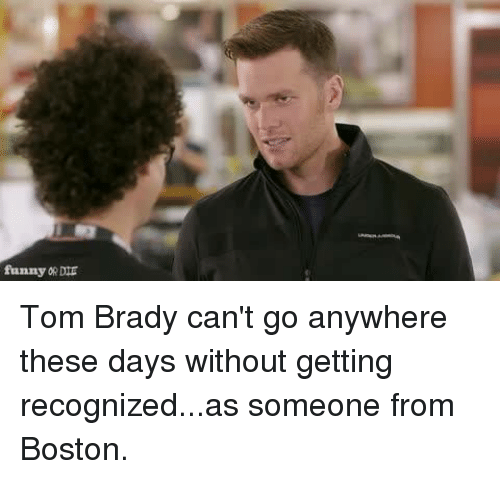 Bradying: funny ORDIE Tom Brady can't go anywhere these days without getting recognized...as someone from Boston.