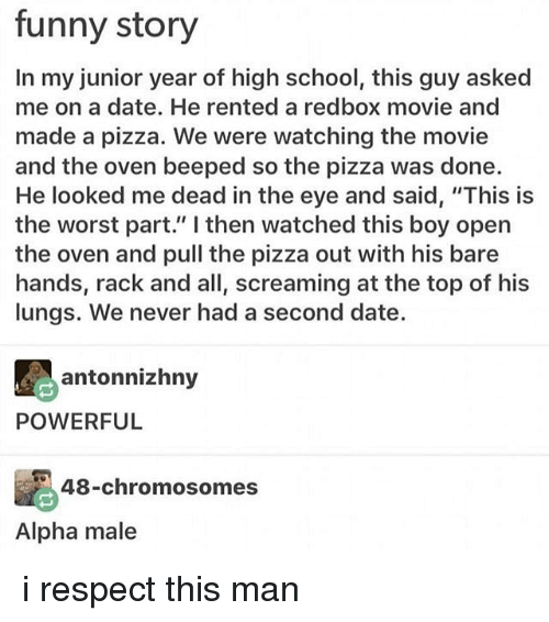 "Memes, 🤖, and Eye: funny story  In my junior year of high school, this guy asked  me on a date. He rented a red box movie and  made a pizza. We were watching the movie  and the oven beeped so the pizza was done.  He looked me dead in the eye and said, ""This is  the worst part."" I then watched this boy open  the oven and pull the pizza out with his bare  hands, rack and all, screaming at the top of his  lungs. We never had a second date.  ant  POWERFUL  48-chromosomes  Alpha male i respect this man"