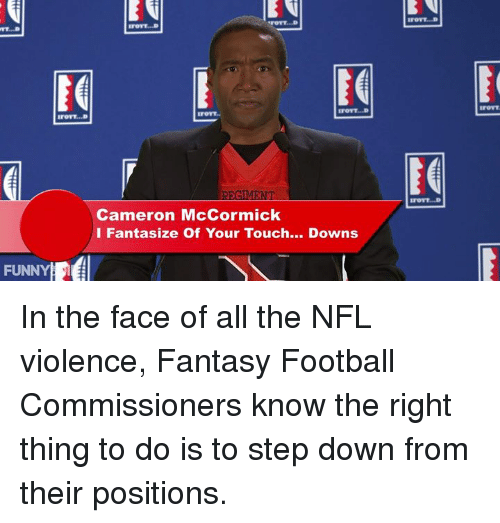 Fantasy Football Commissioner: FUNNY  STOTT...D  IrOTT...D  ETOTT...D  Cameron McCormick  I Fantasize Of Your Touch  Downs  ITOTT. D In the face of all the NFL violence, Fantasy Football Commissioners know the right thing to do is to step down from their positions.