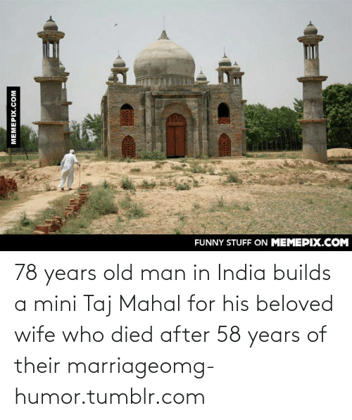 taj mahal: FUNNY STUFF ON MEMEPIX.COM  MEMEPIX.COM 78 years old man in India builds a mini Taj Mahal for his beloved wife who died after 58 years of their marriageomg-humor.tumblr.com