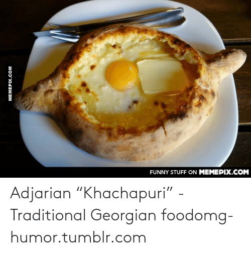 "Georgian: FUNNY STUFF ON MEMEPIX.COM  MEMEPIX.COM Adjarian ""Khachapuri"" - Traditional Georgian foodomg-humor.tumblr.com"