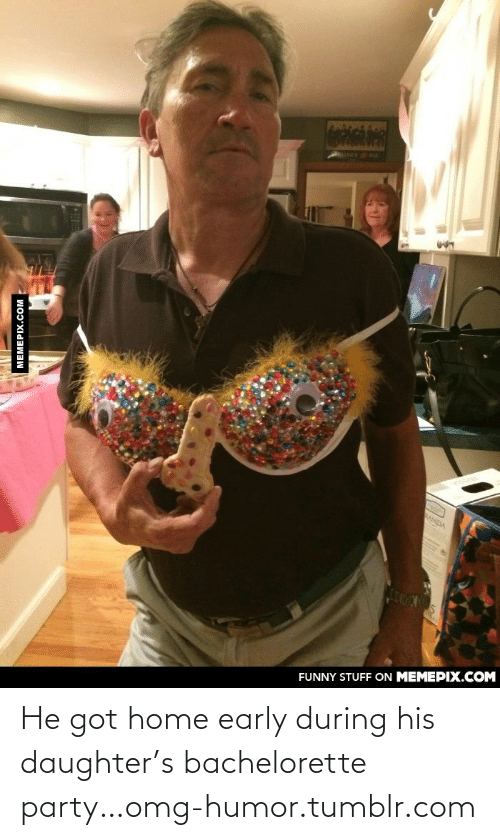 bachelorette party: FUNNY STUFF ON MEMEPIX.COM  MEMEPIX.COM He got home early during his daughter's bachelorette party…omg-humor.tumblr.com