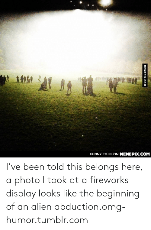 alien abduction: FUNNY STUFF ON MEMEPIX.COM  MEMEPIX.COM I've been told this belongs here, a photo I took at a fireworks display looks like the beginning of an alien abduction.omg-humor.tumblr.com