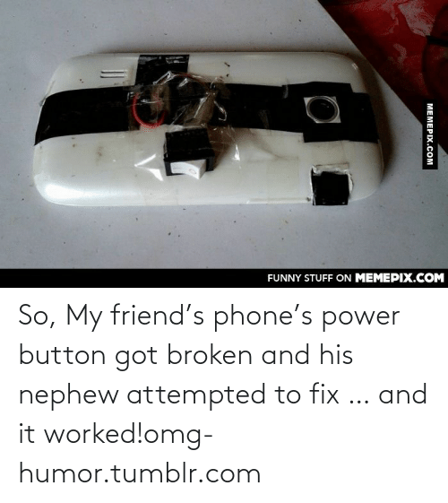 Phone: FUNNY STUFF ON MEMEPIX.COM  MEMEPIX.COM So, My friend's phone's power button got broken and his nephew attempted to fix … and it worked!omg-humor.tumblr.com