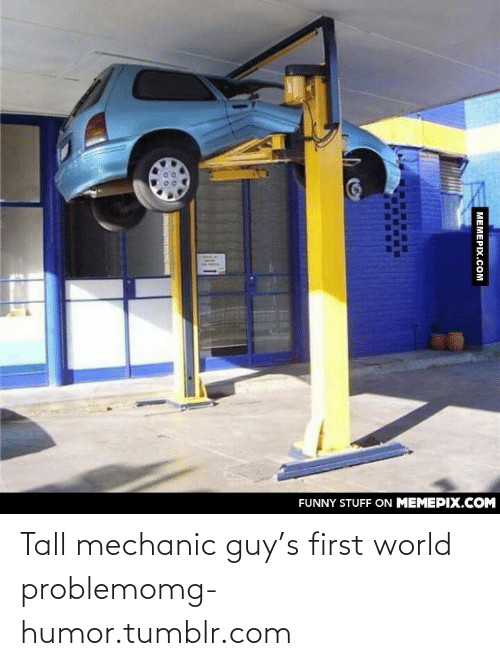 mechanic: FUNNY STUFF ON MEMEPIX.COM  MEMEPIX.COM Tall mechanic guy's first world problemomg-humor.tumblr.com