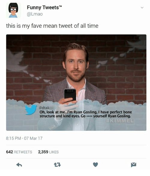 "Funny, Lmao, and Ryan Gosling: Funny Tweets""  @Lmao  this is my fave mean tweet of all time  @dtak  Oh, look at me...'m Ryan Gosling, I have perfect bone  structure and kind eyes. Go yourself Ryan Gosling.  8:15 PM 07 Mar 17  642 RETWEETS  2,359 LIKES"