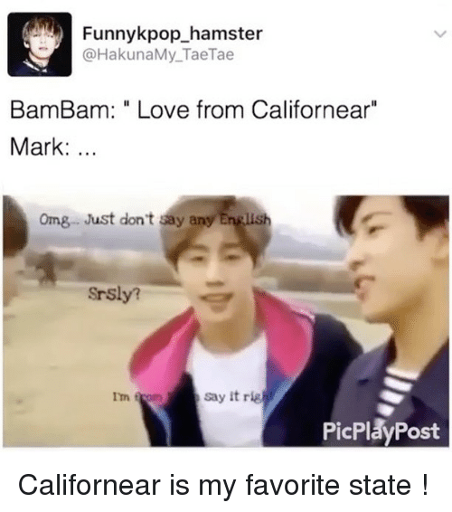 "Rigness: Funnykpop hamster  HakunaMy Tae Tae  Bam Bam: Love from Californear""  Mark  omg Just don't say any English  Srsly?  say it rig  Im f  PicPlay Post Californear is my favorite state !"