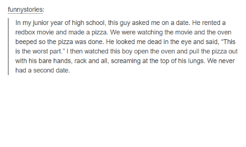 """Pizza, Redbox, and School: funnystories  In my junior year of high school, this guy asked me on a date. He rented a  redbox movie and made a pizza. We were watching the movie and the oven  beeped so the pizza was done. He looked me dead in the eye and said, """"This  is the worst part."""" I then watched this boy open the oven and pull the pizza out  with his bare hands, rack and all, screaming at the top of his lungs. We never  had a second date"""