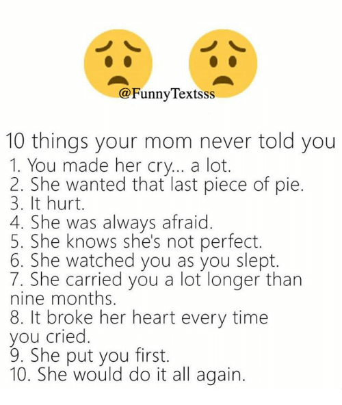 All Again: @FunnyTextsss  10 things your mom never told you  1. You made her cry... a lot.  2. She wanted that last piece of pie.  3. It hurt.  4. She was always afraid.  5. She knows she's not perfect.  6. She watched you as you slept.  7. She carried you a lot longer than  nine months.  8. It broke her heart every time  you cried  9. She put you first.  10. She would do it all again.