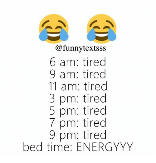 bed time: @funnytextsss  6 am: tired  9 am: tired  11 am: tired  3 pm: tired  5 pm: tired  7 pm: tired  9 pm: tired  bed time: ENERGYYY