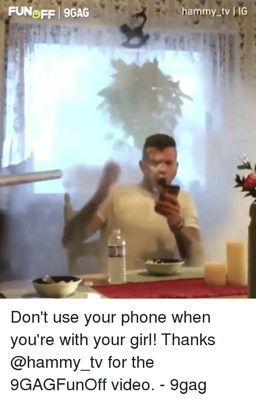 9gag, Memes, and Phone: FUNOFF 9GAG  hammy tv IG Don't use your phone when you're with your girl! Thanks @hammy_tv for the 9GAGFunOff video. - 9gag