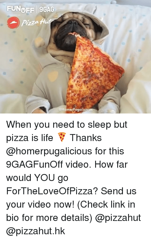 9gag, Life, and Memes: FUNOFF 9GAG  @HomerPugalicio When you need to sleep but pizza is life 🍕 Thanks @homerpugalicious for this 9GAGFunOff video. How far would YOU go ForTheLoveOfPizza? Send us your video now! (Check link in bio for more details) @pizzahut @pizzahut.hk