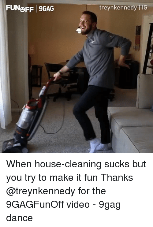 House Cleaning: FUNoFF 9GAG  treynkennedy liG When house-cleaning sucks but you try to make it fun Thanks @treynkennedy for the 9GAGFunOff video - 9gag dance