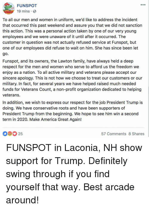 America, Definitely, and Family: FUNSPOT  19 mins.  To all our men and women in uniform, we'd like to address the incident  that occurred this past weekend and assure you that we did not sanction  this action. This was a personal action taken by one of our very young  employees and we were unaware of it until after it occurred. The  customer in question was not actually refused service at Funspot, but  one of our employees did refuse to wait on him. She has since been let  go.  Funspot, and its owners, the Lawton family, have always held a deep  respect for the men and women who serve to afford us the freedom we  enjoy as a nation. To all active military and veterans please accept our  sincere apology. This is not how we choose to treat our customers or our  military. In fact, for several years we have helped raised much needed  funds for Veterans Count, a non-profit organization dedicated to helping  veterans.  In addition, we wish to express our respect for the job President Trump is  doing. We have conservative roots and have been supporters of  President Trump from the beginning. We hope to see him win a second  term in 2020. Make America Great Again!  25  57 Comments 8 Shares FUNSPOT in Laconia, NH show support for Trump. Definitely swing through if you find yourself that way. Best arcade around!
