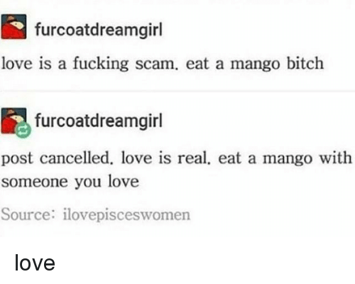 Bitch, Fucking, and Love: furcoatdreamgirl  love is a fucking scam, eat a mango bitch  furcoatdreamgirl  post cancelled, love is real, eat a mango with  someone you love  Source: ilovepisceswomen love